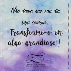 Don't let your day be comum. Transform it in something big!