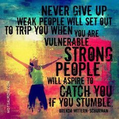 Never give up! Weak people will set out to trip you when you are vulnerable. Strong people will aspire to catch you if you stumble -Brenda Wittern-Schurman-