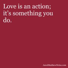 Love is an action; it's something you do.