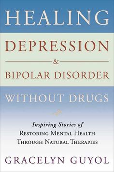 Healing Depression & Bipolar Disorder Without Drugs: Inspiring Stories of Restoring Mental Health Throught Natura...