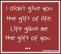 I didn't give you the gift of life, Life gave me the gift of you.