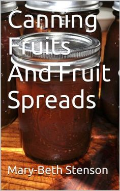 Canning Fruits And Fruit Spreads, Step By Step Guide To Home Canning Your Fruit And Fruit Spreads (Canning and Preserving Guides Book 4) by Mary-Beth Stenson