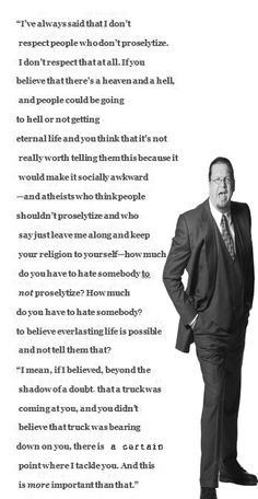 Penn Jillette (Atheist) Quote on sharing the gospel. So convicting and really shows how much we Christians don't act like we believe our own Word of God.