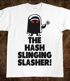 The Hash Slinging Slasher! You have to know what this is from if you don't ,well then ... You SUCK!!!!