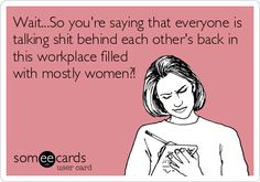 Wait...So you're saying that everyone is talking shit behind each other's back in this workplace filled with mostly women?!