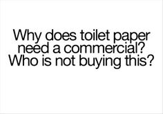 toilet paper....an when you figure that out, then work on the one where men don't know how to put a new roll in the holder!