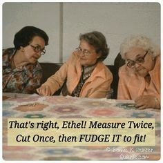 Ha, ha, this reminds me of my neighbor ladies and our quilting bees!