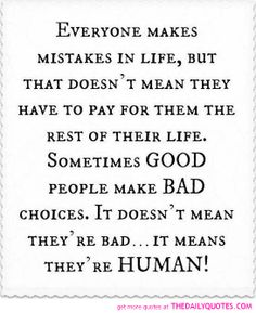 Everyone makes mistakes in life, but that doesn't mean they have to pay for them the rest of their life. Sometimes GOOD people make BAD choices. It doesn't mean they're bad.it means they're HUMAN! Forgive me. Life Quotes Love, Great Quotes, Quotes To Live By, Inspirational Quotes, Simple Quotes, Quote Life, The Words, Words Quotes, Me Quotes