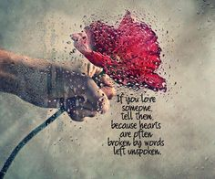 If you Love Someone - Tell them.  Because Hearts are often broken;  By words left unspoken ... ♥