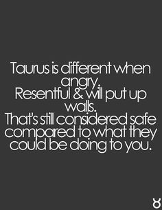 Taurus is different when angry. Resentful & will put up walls. That is considered safe compared to what they could be doing to you. Zodiac sign Taurus