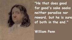 """""""He that does good for good's sake seeks neither paradise nor reward, in he is sure of both in the end."""" ~William Penn"""
