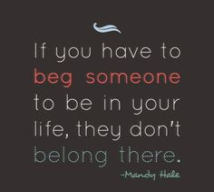 If you have to beg someone to be in your life, they don't belong there. Mandy Hale