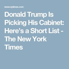 Donald Trump Is Picking His Cabinet: Here's a Short List - The New York Times