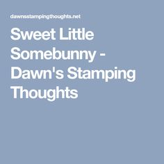 Sweet Little Somebunny - Dawn's Stamping Thoughts