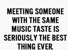 Meeting someone with the same music taste is seriously the best thing ever......