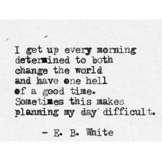 I get up every morning determined to both change the world and have one hell of a good time. Sometimes this makes planning my day difficult. - E.B. White