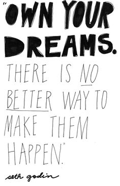 """""""Own your dreams. There's no better way to make them happen."""" ~ Seth Godin"""