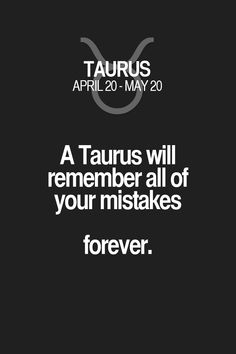 A Taurus will remember all of your mistakes forever. Taurus | Taurus Quotes | Taurus Zodiac Signs