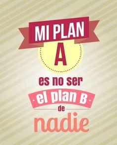 Mi Plan A es no ser el plan B de nadie *