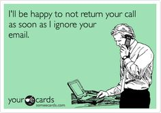 I'll be happy to return your call as soon as I ignore your email.