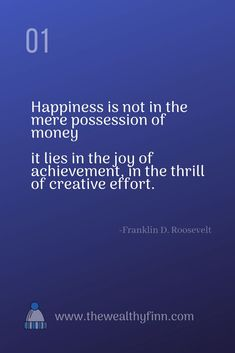 Happiness is not the mere possession of money.  It lies in the joy of achievement, in the thrill of creative effort.