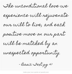 The unconditional love we experience will rejuvenate our will to live, and each positive move on our part will be matched by an unexpected opportunity.