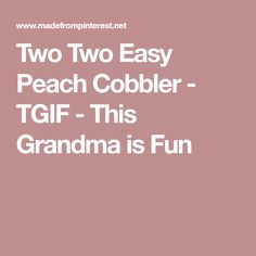 Two Two Easy Peach Cobbler - TGIF - This Grandma is Fun