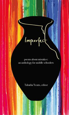 IMPERFECT is a poetry anthology for middle schoolers about mistakes.  It features seventy poems by award-winning poets, including Margarita Engle, Charles Ghigna, Buffy Silverman, Liz Garton Scanlon, April Halprin Wayland, Sally Murphy, and Kat Apel.