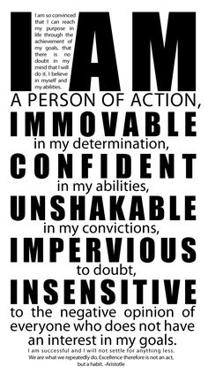 I Am A Person Of Action. Immovable In My Determination. Confident In My Abilities. Unshakable In My Convictions. Impervious To Doubt. Insensitive To The Negative Opinion Of Everyone Who Does Not Have An Interest In My Goals.