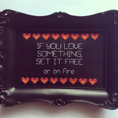 If you love something, set it free or on fire. Finished and framed cross stitch by Haft4Life on Etsy https://www.etsy.com/listing/246995066/if-you-love-something-set-it-free-or-on