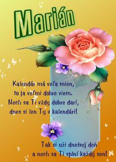 Marián  Kalendár má veľa mien, to ja veľmi dobre viem. Nech sa Ti vždy dobre darí, dnes si len Ty v kalendári! Tak si uži dnešný deň a nech sa Ti splní každý sen!