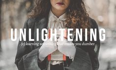 27 Brilliant Words You Didn't Know You Needed | unlightening : (v) learning something that makes you dumber.