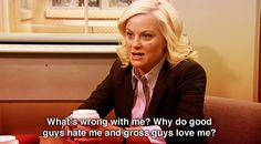 Why do good guys hate me and gross guys love me?