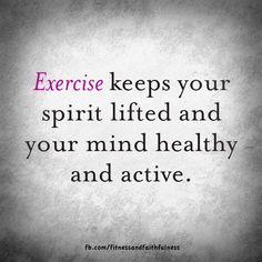 exercise keeps your spirit lifted AND your mind healthy!!!!