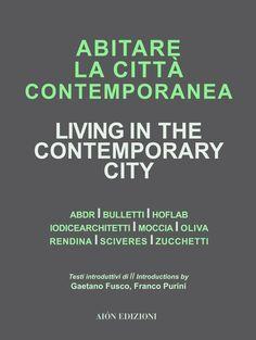 ABITARE LA CITTÀ CONTEMPORANEA LIVING IN THE CONTEMPORARY CITY Edited by Gaetano Fusco. Introductions by Gaetano Fusco, Franco Purini Projects by ABDR, Bulletti, HofLab, Iodicearchitetti, Moccia, Oliva, Rendina, Sciveres, Zucchetti size 24,5x32,5 cm - pages: 120 ISBN 978-88-98262-18-2 Italian and English text English, Contemporary, City, Projects, Log Projects, Blue Prints, Cities, English Language