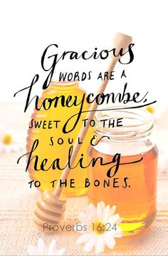 """Gracious words are a honeycomb, sweet to the soul and healing to the bones."" #Proverbs 16:24"