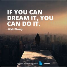 If you can dream it, you can do it. Walt Disney.