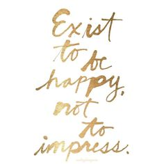 audreylovesparis:  Exist to be happy, not to impress.