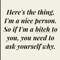 I'm nice until you give me a reason to not be.