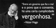 """Blog do Smay: Frases: """"Entre um governo que faz o mal e o povo que consente, há uma certa cumplicidade vergonhosa."""" (Victor Hugo)"""