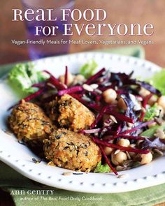 Real Food for Everyone: Vegan-Friendly Meals for Meat-Lovers Vegetarians and Vegans