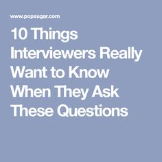 10 Things Interviewers Really Want to Know When They Ask These Questions