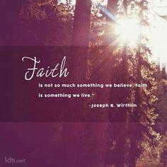 Faith is something we live.  ~ Joseph B. Wirthlin