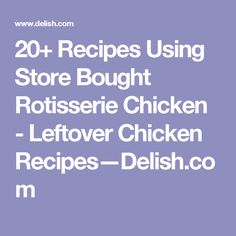 20+ Recipes Using Store Bought Rotisserie Chicken - Leftover Chicken Recipes—Delish.com