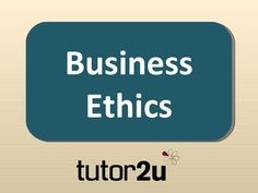 Business Ethics by tutor2u via slideshare