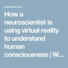 How a neuroscientist is using virtual reality to understand human consciousness | WIRED UK