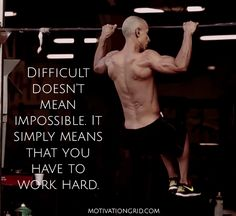 Difficult doesn't mean impossible it simply means that you have to work hard