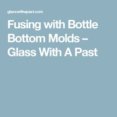 Fusing with Bottle Bottom Molds – Glass With A Past