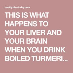 THIS IS WHAT HAPPENS TO YOUR LIVER AND YOUR BRAIN WHEN YOU DRINK BOILED TURMERIC WATER