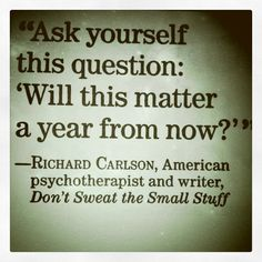 Ask yourself this question.will it matter a year from now? Don't sweat the small stuff.